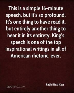 Rabbi Neal Katz  - This is a simple 16-minute speech, but it's so profound. It's one thing to have read it, but entirely another thing to hear it in its entirety. King's speech is one of the top inspirational writings in all of American rhetoric, ever.