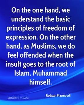 On the one hand, we understand the basic principles of freedom of expression. On the other hand, as Muslims, we do feel offended when the insult goes to the root of Islam, Muhammad himself.