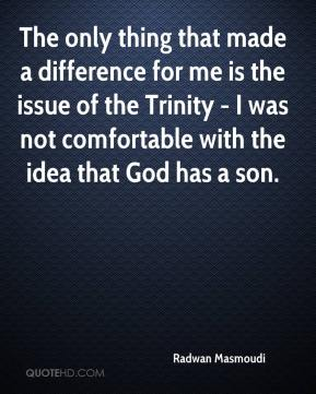 Radwan Masmoudi  - The only thing that made a difference for me is the issue of the Trinity - I was not comfortable with the idea that God has a son.