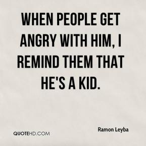 Ramon Leyba  - When people get angry with him, I remind them that he's a kid.