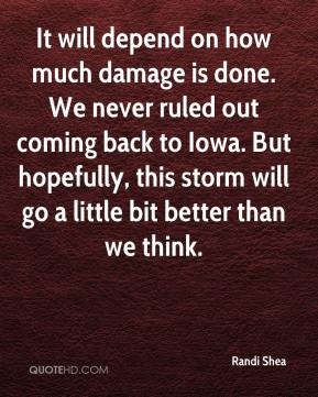 Randi Shea  - It will depend on how much damage is done. We never ruled out coming back to Iowa. But hopefully, this storm will go a little bit better than we think.