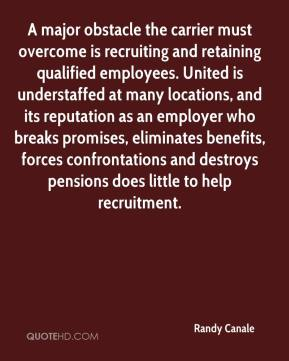 Randy Canale  - A major obstacle the carrier must overcome is recruiting and retaining qualified employees. United is understaffed at many locations, and its reputation as an employer who breaks promises, eliminates benefits, forces confrontations and destroys pensions does little to help recruitment.