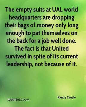 Randy Canale  - The empty suits at UAL world headquarters are dropping their bags of money only long enough to pat themselves on the back for a job well done. The fact is that United survived in spite of its current leadership, not because of it.