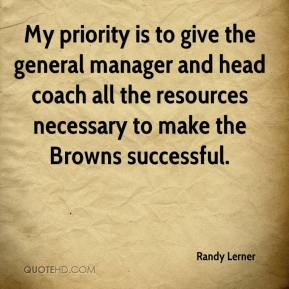 Randy Lerner  - My priority is to give the general manager and head coach all the resources necessary to make the Browns successful.