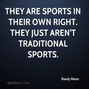 Randy Nixon  - They are sports in their own right. They just aren't traditional sports.