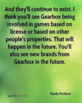 Randy Pitchford  - And they'll continue to exist. I think you'll see Gearbox being involved in games based on license or based on other people's properties. That will happen in the future. You'll also see new brands from Gearbox in the future.