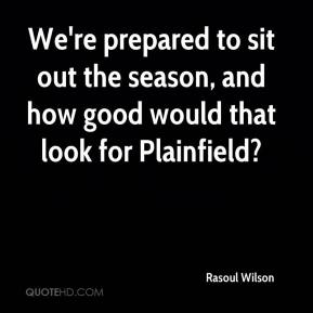 Rasoul Wilson  - We're prepared to sit out the season, and how good would that look for Plainfield?