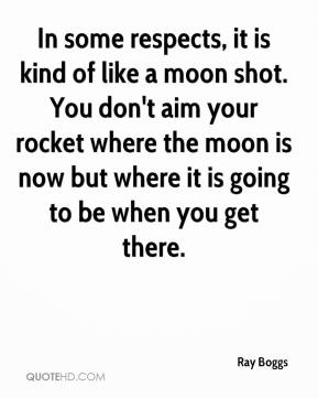 Ray Boggs  - In some respects, it is kind of like a moon shot. You don't aim your rocket where the moon is now but where it is going to be when you get there.
