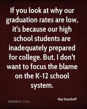 If you look at why our graduation rates are low, it's because our high school students are inadequately prepared for college. But, I don't want to focus the blame on the K-12 school system.