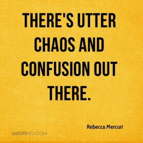 Rebecca Mercuri  - There's utter chaos and confusion out there.