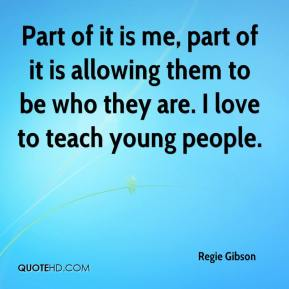 Regie Gibson  - Part of it is me, part of it is allowing them to be who they are. I love to teach young people.