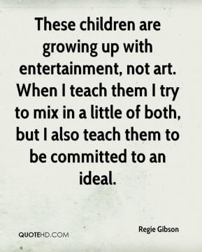 Regie Gibson  - These children are growing up with entertainment, not art. When I teach them I try to mix in a little of both, but I also teach them to be committed to an ideal.