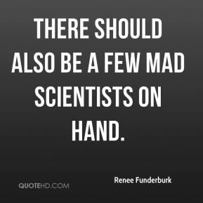 Renee Funderburk  - There should also be a few mad scientists on hand.