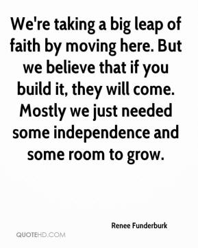Renee Funderburk  - We're taking a big leap of faith by moving here. But we believe that if you build it, they will come. Mostly we just needed some independence and some room to grow.