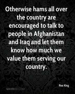 Rex King  - Otherwise hams all over the country are encouraged to talk to people in Afghanistan and Iraq and let them know how much we value them serving our country.
