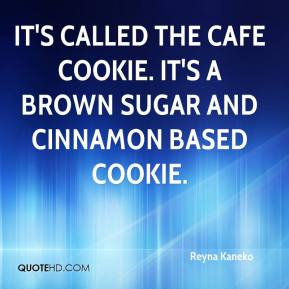 Reyna Kaneko  - It's called the cafe cookie. It's a brown sugar and cinnamon based cookie.