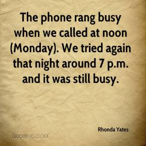 Rhonda Yates  - The phone rang busy when we called at noon (Monday). We tried again that night around 7 p.m. and it was still busy.