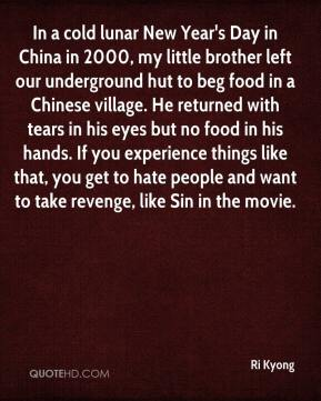 Ri Kyong  - In a cold lunar New Year's Day in China in 2000, my little brother left our underground hut to beg food in a Chinese village. He returned with tears in his eyes but no food in his hands. If you experience things like that, you get to hate people and want to take revenge, like Sin in the movie.