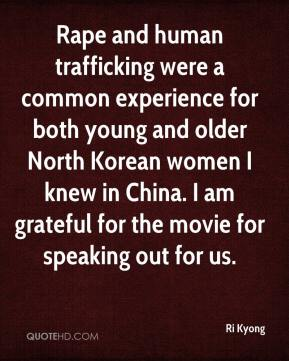 Ri Kyong  - Rape and human trafficking were a common experience for both young and older North Korean women I knew in China. I am grateful for the movie for speaking out for us.