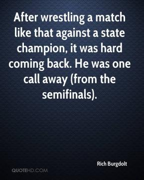 After wrestling a match like that against a state champion, it was hard coming back. He was one call away (from the semifinals).
