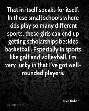 Rich Hubert  - That in itself speaks for itself. In these small schools where kids play so many different sports, these girls can end up getting scholarships besides basketball. Especially in sports like golf and volleyball. I'm very lucky in that I've got well-rounded players.