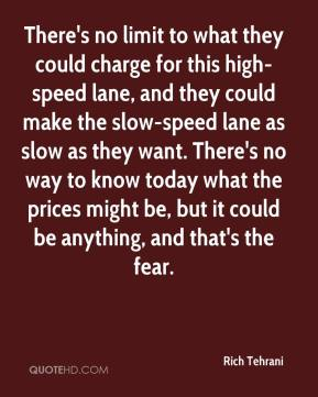 Rich Tehrani  - There's no limit to what they could charge for this high-speed lane, and they could make the slow-speed lane as slow as they want. There's no way to know today what the prices might be, but it could be anything, and that's the fear.