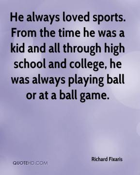 Richard Fixaris  - He always loved sports. From the time he was a kid and all through high school and college, he was always playing ball or at a ball game.