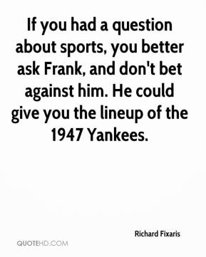 Richard Fixaris  - If you had a question about sports, you better ask Frank, and don't bet against him. He could give you the lineup of the 1947 Yankees.