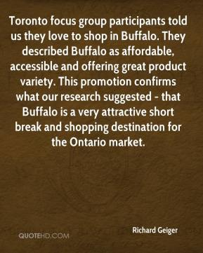 Richard Geiger  - Toronto focus group participants told us they love to shop in Buffalo. They described Buffalo as affordable, accessible and offering great product variety. This promotion confirms what our research suggested - that Buffalo is a very attractive short break and shopping destination for the Ontario market.