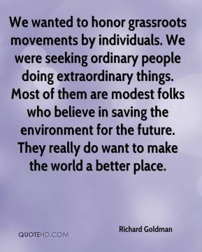 Richard Goldman  - We wanted to honor grassroots movements by individuals. We were seeking ordinary people doing extraordinary things. Most of them are modest folks who believe in saving the environment for the future. They really do want to make the world a better place.