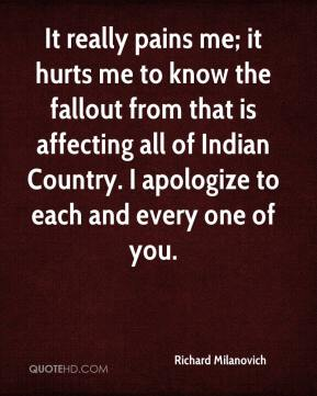 It really pains me; it hurts me to know the fallout from that is affecting all of Indian Country. I apologize to each and every one of you.
