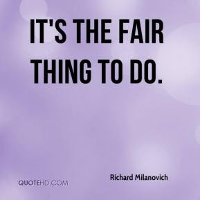 Richard Milanovich  - It's the fair thing to do.