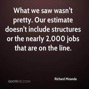 Richard Miranda  - What we saw wasn't pretty. Our estimate doesn't include structures or the nearly 2,000 jobs that are on the line.