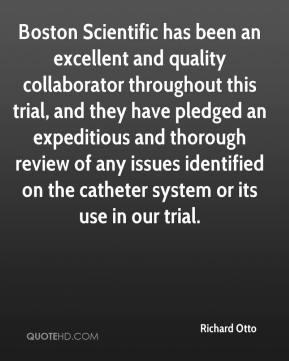 Richard Otto  - Boston Scientific has been an excellent and quality collaborator throughout this trial, and they have pledged an expeditious and thorough review of any issues identified on the catheter system or its use in our trial.