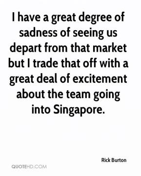 Rick Burton  - I have a great degree of sadness of seeing us depart from that market but I trade that off with a great deal of excitement about the team going into Singapore.