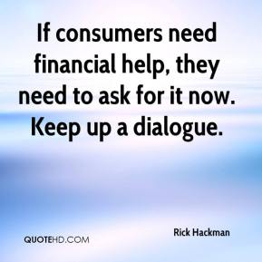 Rick Hackman  - If consumers need financial help, they need to ask for it now. Keep up a dialogue.