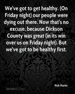 Rick Martin  - We've got to get healthy. (On Friday night) our people were dying out there. Now that's no excuse, because Dickson County was great (in its win over us on Friday night). But we've got to be healthy first.