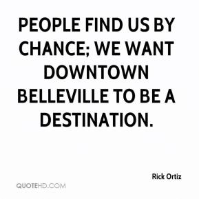 Rick Ortiz  - People find us by chance; we want downtown Belleville to be a destination.