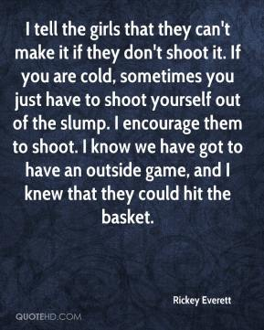 Rickey Everett  - I tell the girls that they can't make it if they don't shoot it. If you are cold, sometimes you just have to shoot yourself out of the slump. I encourage them to shoot. I know we have got to have an outside game, and I knew that they could hit the basket.