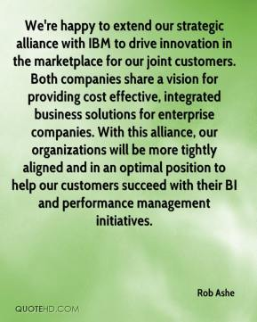 Rob Ashe  - We're happy to extend our strategic alliance with IBM to drive innovation in the marketplace for our joint customers. Both companies share a vision for providing cost effective, integrated business solutions for enterprise companies. With this alliance, our organizations will be more tightly aligned and in an optimal position to help our customers succeed with their BI and performance management initiatives.
