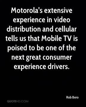 Rob Bero  - Motorola's extensive experience in video distribution and cellular tells us that Mobile TV is poised to be one of the next great consumer experience drivers.