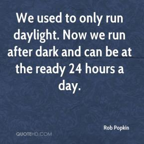 Rob Popkin  - We used to only run daylight. Now we run after dark and can be at the ready 24 hours a day.