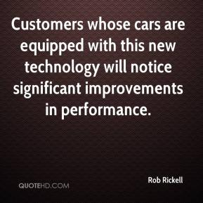 Rob Rickell  - Customers whose cars are equipped with this new technology will notice significant improvements in performance.