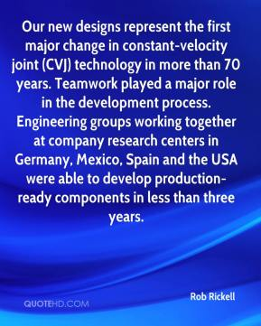 Rob Rickell  - Our new designs represent the first major change in constant-velocity joint (CVJ) technology in more than 70 years. Teamwork played a major role in the development process. Engineering groups working together at company research centers in Germany, Mexico, Spain and the USA were able to develop production-ready components in less than three years.