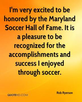 Rob Ryerson  - I'm very excited to be honored by the Maryland Soccer Hall of Fame. It is a pleasure to be recognized for the accomplishments and success I enjoyed through soccer.