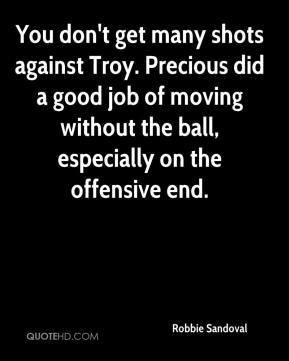 Robbie Sandoval  - You don't get many shots against Troy. Precious did a good job of moving without the ball, especially on the offensive end.