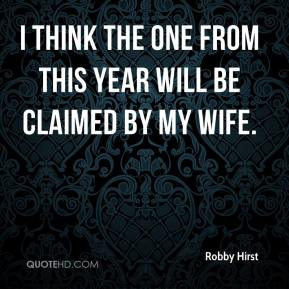 Robby Hirst  - I think the one from this year will be claimed by my wife.