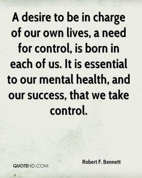 A desire to be in charge of our own lives, a need for control, is born in each of us. It is essential to our mental health, and our success, that we take control.