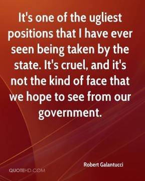 Robert Galantucci  - It's one of the ugliest positions that I have ever seen being taken by the state. It's cruel, and it's not the kind of face that we hope to see from our government.