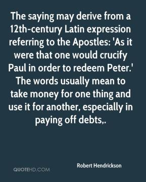 Robert Hendrickson  - The saying may derive from a 12th-century Latin expression referring to the Apostles: 'As it were that one would crucify Paul in order to redeem Peter.' The words usually mean to take money for one thing and use it for another, especially in paying off debts.
